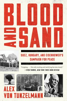 Blood and Sand: Suez, Hungary, and Eisenhower's Campaign for Peace - Von Tunzelmann, Alex