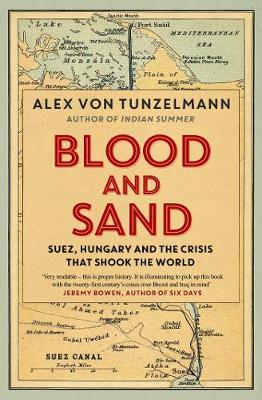 Blood and Sand: Suez, Hungary and the Crisis That Shook the World - Von Tunzelmann, Alex