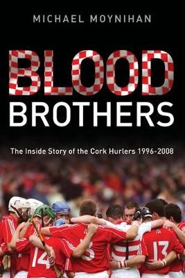 Blood Brothers: The Inside Story of the Cork Hurlers 1996 - 2008 - Moynihan, Michael