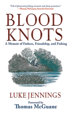 Blood Knots: A Memoir of Fathers, Friendship, and Fishing - Jennings, Luke, and McGuane, Thomas (Foreword by)