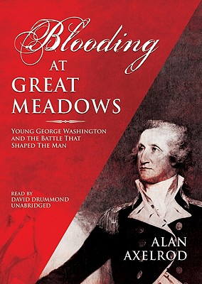 Blooding at Great Meadows: Young George Washington and the Battle That Shaped the Man - Axelrod, Alan, PH.D., and Drummond, David (Read by)
