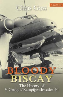 Bloody Biscay: The History of V Gruppe/Kampfgeschwader 40 - Goss, Chris