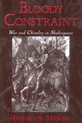 Bloody Constraint: War & Chivalry in Shakespeare - Meron, Theodor