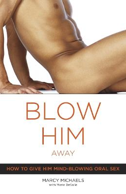 Blow Him Away: How to Give Him Mind-Blowing Oral Sex - Michaels, Marcy, and Desalle, Marie