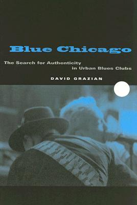 Blue Chicago: The Search for Authenticity in Urban Blues Clubs - Grazian, David