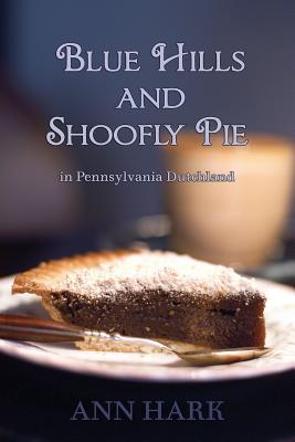 Blue Hills and Shoofly Pie in Pennsylvania Dutchland - Hark, Ann