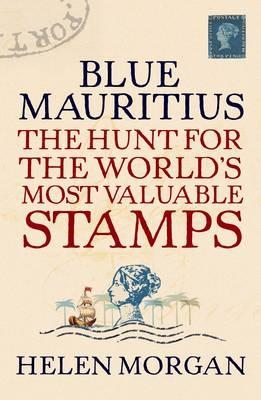 Blue Mauritius: The Hunt for the World's Most Valuable Stamps - Morgan, Helen