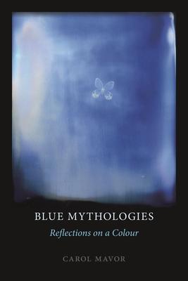 Blue Mythologies: Reflections on a Colour - Mavor, Carol