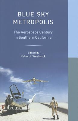 Blue Sky Metropolis: The Aerospace Century in Southern California - Westwick, Peter J. (Editor), and Deverell, William (Editor)