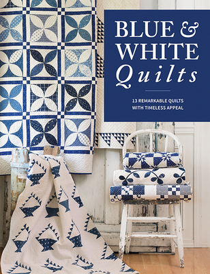 Blue & White Quilts: 13 Remarkable Quilts with Timeless Appeal - That Patchwork Place