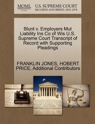 Blunt V. Employers Mut Liability Ins Co of Wis U.S. Supreme Court Transcript of Record with Supporting Pleadings - Jones, Franklin, and Price, Hobert, and Additional Contributors