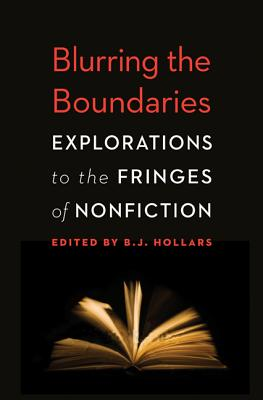 Blurring the Boundaries: Explorations to the Fringes of Nonfiction - Hollars, B J, Mfa (Editor)