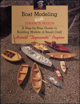 Boat Modeling with Dynamite Payson: A Step-By-Step Guide to Building Models of Small Craft - Payson, Harold H
