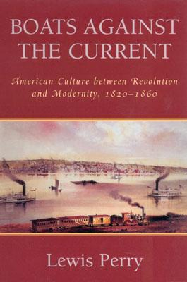 Boats Against the Current: American Culture Between Revolution and Modernity, 1820-1860 - Perry, Lewis