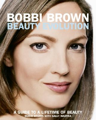 Bobbi Brown Beauty Evolution: A Guide to a Lifetime of Beauty - Brown, Bobbi