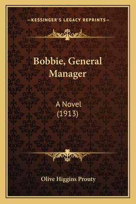 Bobbie, General Manager Bobbie, General Manager: A Novel (1913) a Novel (1913) - Prouty, Olive Higgins