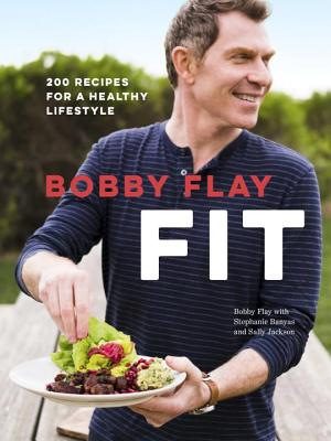 Bobby Flay Fit: 200 Recipes for a Healthy Lifestyle: A Cookbook - Flay, Bobby, and Banyas, Stephanie, and Jackson, Sally