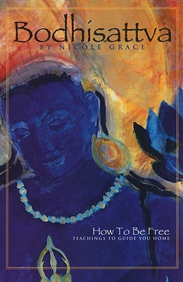 Bodhisattva: How to Be Free: Teachings to Guide You Home - Grace, Nicole