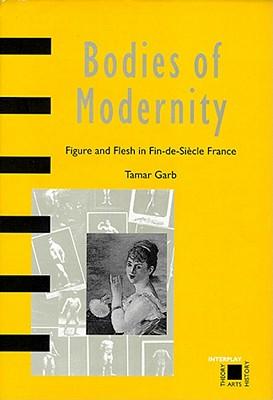 Bodies of Modernity: Figure and Flesh in Fin-de-Siecle France - Garb, Tamar, Professor