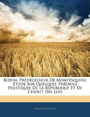 Bodin, Prdcesseur de Montesquieu: Tude Sur Quelques Thories Politiques de La Rpublique Et de L'Esprit Des Lois - Fournol, Etienne
