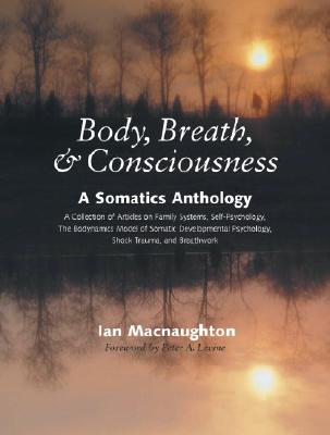 Body, Breath & Consciousness: A Somatics Anthology - Macnaughton, Ian (Editor), and Levine, Peter A (Foreword by)