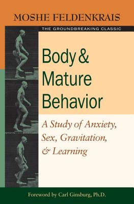 Body & Mature Behavior: A Study of Anxiety, Sex, Gravitation, & Learning - Feldenkrais, Moshe, Dr., and Ginsburg, Carl (Foreword by)