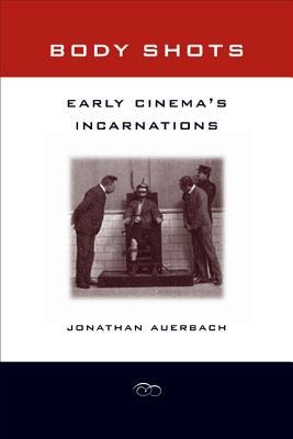 Body Shots: Early Cinema's Incarnations - Auerbach, Jonathan