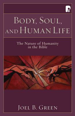 Body, Soul, and Human Life: The Nature of Humanity in the Bible - Green, Joel B