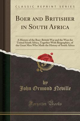 Boer and Britisher in South Africa: A History of the Boer-British War and the Wars for United South Africa, Together with Biographies, of the Great Men Who Made the History of South Africa (Classic Reprint) - Neville, John Ormond