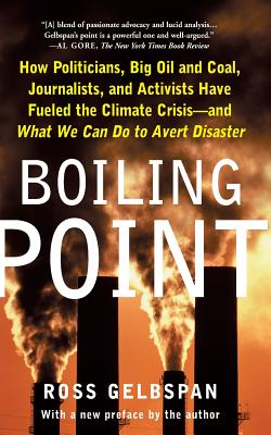 Boiling Point: How Politicians, Big Oil and Coal, Journalists, and Activists Have Fueled the Climate Crisis and What We Can Do to Avert Disaster - Gelbspan, Ross