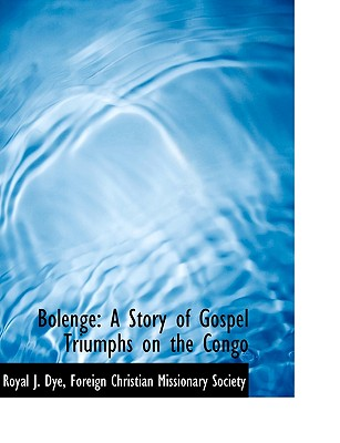Bolenge: A Story of Gospel Triumphs on the Congo - Dye, Royal J, and Foreign Christian Missionary Society, Christian Missionary Society (Creator)