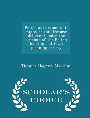 Bolton as It Is and as It Might Be: Six Lectures Delivered Under the Auspices of the Bolton Housing and Town Planning Society - Scholar's Choice Edition - Mawson, Thomas Hayton