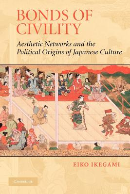 Bonds of Civility: Aesthetic Networks and the Political Origins of Japanese Culture - Ikegami, Eiko, and Granovetter, Mark (Editor)
