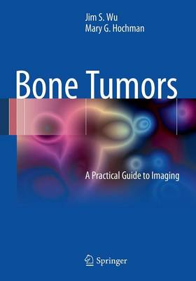 Bone Tumors: A Practical Guide to Imaging - Wu, Jim S, and Hochman, Mary G