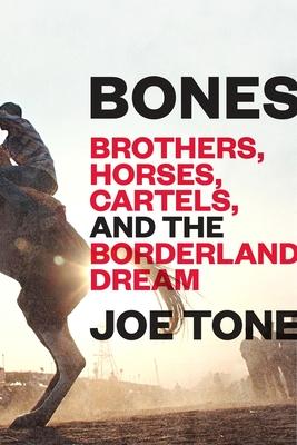 Bones: Brothers, Horses, Cartels, and the Borderland Dream - Tone, Joe