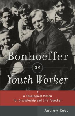 Bonhoeffer as Youth Worker: A Theological Vision for Discipleship and Life Together - Root, Andrew