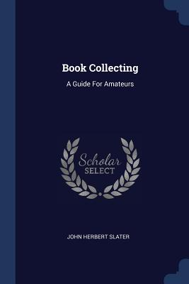 Book Collecting: A Guide for Amateurs - Slater, John Herbert
