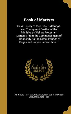 Book of Martyrs: Or, a History of the Lives, Sufferings, and Triumphant Deaths, of the Primitive as Well as Protestant Martyrs: From the Commencement of Christianity, to the Latest Periods of Pagan and Popish Persecution ... - Foxe, John 1516-1587, and Goodrich, Charles a (Charles Augustus) (Creator)