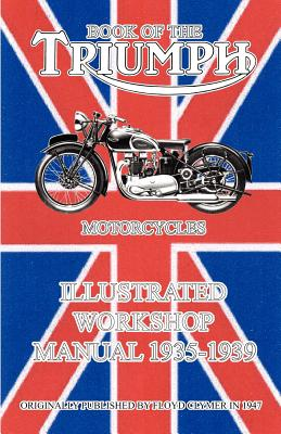 Book of the Triumph Motorcycles Illustrated Workshop Manual 1935-1939 - Clymer, Floyd