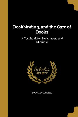 Bookbinding, and the Care of Books: A Text-Book for Bookbinders and Librarians - Cockerell, Douglas