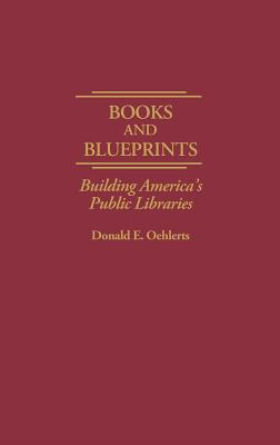Books and Blueprints: Building America's Public Libraries - Oehlerts, Donald E