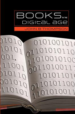 Books in the Digital Age: The Transformation of Academic and Higher Education Publishing in Britain and the United States - Thompson, John B