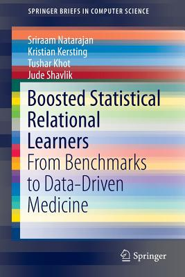 Boosted Statistical Relational Learners: From Benchmarks to Data-Driven Medicine - Natarajan, Sriraam, and Kersting, Kristian, and Khot, Tushar