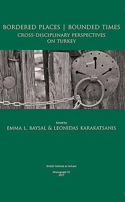 Bordered Places - Bounded Times: Cross-Disciplinary Perspectives on Turkey - Baysal, Emma L (Editor), and Karakatsanis, Leonidas (Editor)