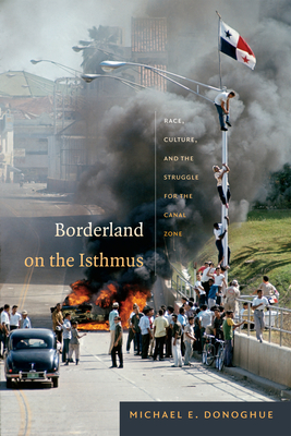 Borderland on the Isthmus: Race, Culture, and the Struggle for the Canal Zone - Donoghue, Michael E
