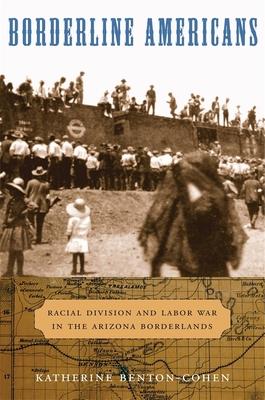 Borderline Americans: Racial Division and Labor War in the Arizona Borderlands - Benton-Cohen, Katherine