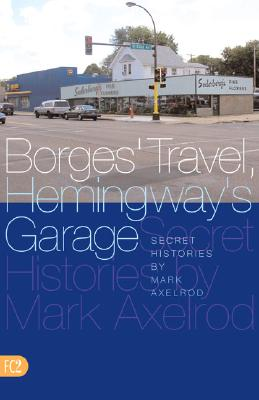 Borges' Travel, Hemingway's Garage: Secret Histories - Axelrod, Mark