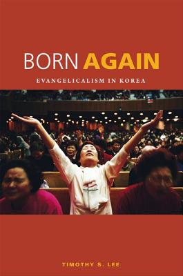 Born Again: Evangelicalism in Korea - Lee, Timothy S