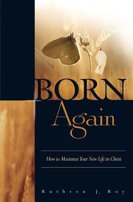 Born Again: How to Maximize Your New Life in Christ - Roy, Ruthven J.