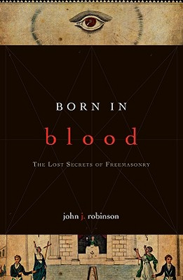 Born in Blood: The Lost Secrets of Freemasonry - Robinson, John J